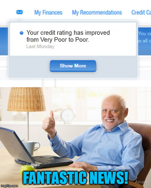 Your credit rating has improved from Very Poor to Poor. FANTASTIC NEWS! | image tagged in credit,hide the pain harold,poor,finance,meme,funny | made w/ Imgflip meme maker