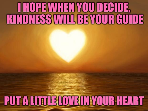 Love All | I HOPE WHEN YOU DECIDE, KINDNESS WILL BE YOUR GUIDE PUT A LITTLE LOVE IN YOUR HEART | image tagged in love,memes | made w/ Imgflip meme maker