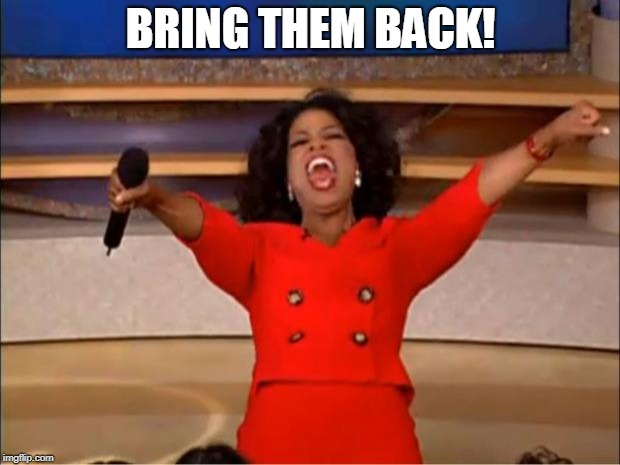 Oprah You Get A Meme | BRING THEM BACK! | image tagged in memes,oprah you get a | made w/ Imgflip meme maker