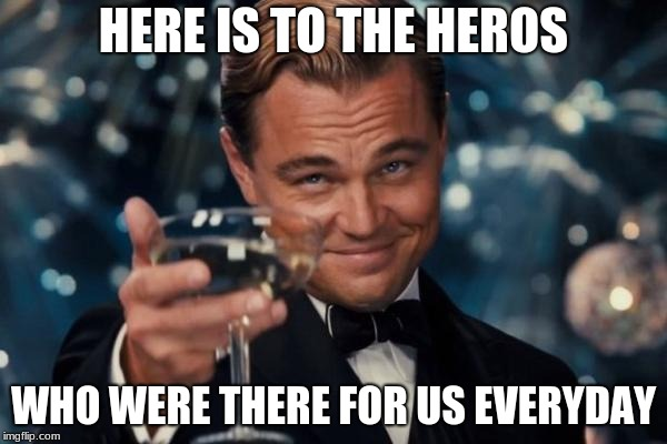 Leonardo Dicaprio Cheers Meme | HERE IS TO THE HEROS WHO WERE THERE FOR US EVERYDAY | image tagged in memes,leonardo dicaprio cheers | made w/ Imgflip meme maker