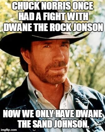 Chuck Norris Meme | CHUCK NORRIS ONCE HAD A FIGHT WITH DWANE THE ROCK JONSON NOW WE ONLY HAVE DWANE THE SAND JOHNSON. | image tagged in memes,chuck norris | made w/ Imgflip meme maker
