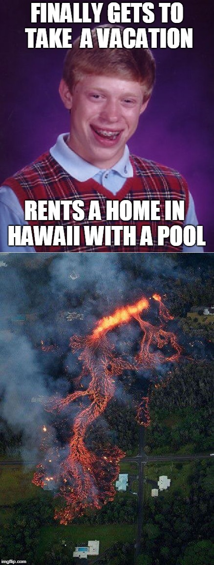 Bad Luck Brian | FINALLY GETS TO TAKE  A VACATION RENTS A HOME IN HAWAII WITH A POOL | image tagged in bad luck brian,hawaii,volcano,memes,vacation | made w/ Imgflip meme maker