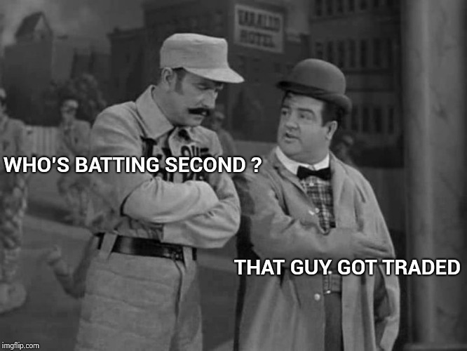I knew Baseball would be fun this year , but . . . |  WHO'S BATTING SECOND ? THAT GUY GOT TRADED | image tagged in abbott and costello,mets,embarrassing,baseball,mistake | made w/ Imgflip meme maker