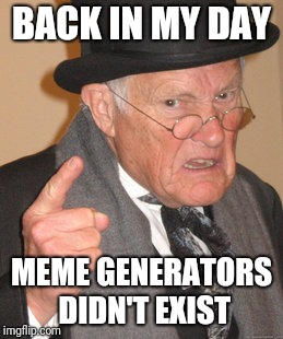 Back in my day | BACK IN MY DAY MEME GENERATORS DIDN'T EXIST | image tagged in memes,back in my day | made w/ Imgflip meme maker