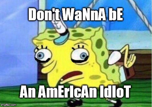 green gay | Don't WaNnA bE An AmErIcAn IdIoT | image tagged in memes,mocking spongebob | made w/ Imgflip meme maker
