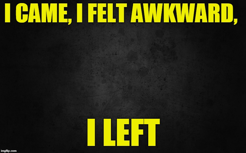 Life of the Introvert | I CAME, I FELT AWKWARD, I LEFT | image tagged in introvert | made w/ Imgflip meme maker