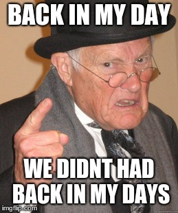 Back In My Day Meme | BACK IN MY DAY WE DIDNT HAD BACK IN MY DAYS | image tagged in memes,back in my day | made w/ Imgflip meme maker