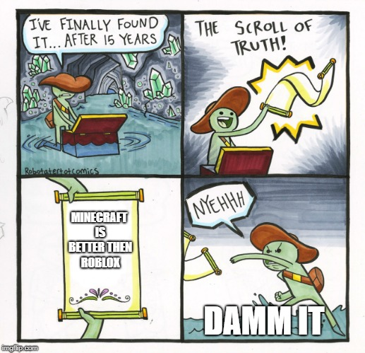 The Scroll Of Truth Meme | MINECRAFT IS BETTER THEN ROBLOX DAMM IT | image tagged in memes,the scroll of truth | made w/ Imgflip meme maker