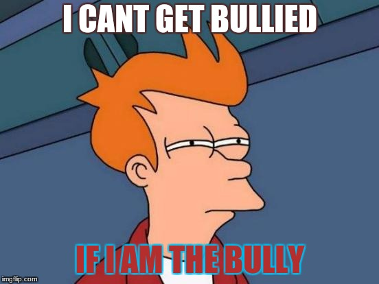 Futurama Fry Meme | I CANT GET BULLIED IF I AM THE BULLY | image tagged in memes,futurama fry | made w/ Imgflip meme maker