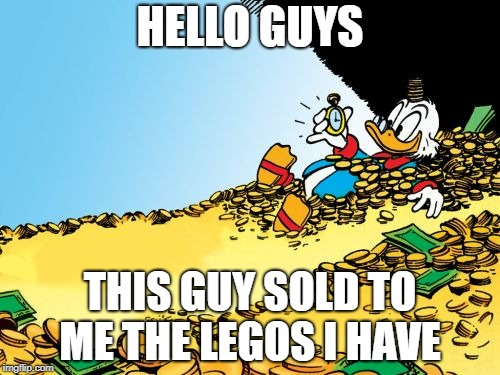 Scrooge McDuck | HELLO GUYS THIS GUY SOLD TO ME THE LEGOS I HAVE | image tagged in memes,scrooge mcduck | made w/ Imgflip meme maker