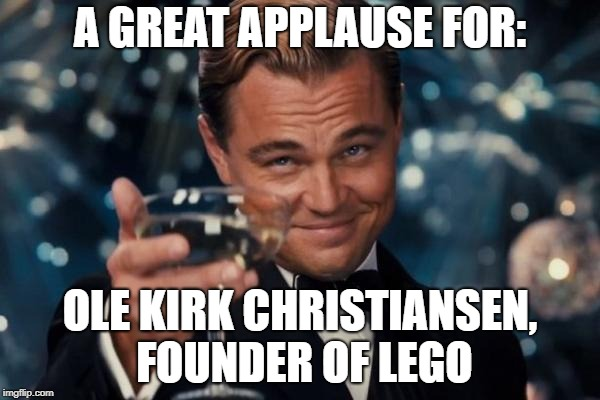 Leonardo Dicaprio Cheers Meme | A GREAT APPLAUSE FOR: OLE KIRK CHRISTIANSEN, FOUNDER OF LEGO | image tagged in memes,leonardo dicaprio cheers | made w/ Imgflip meme maker