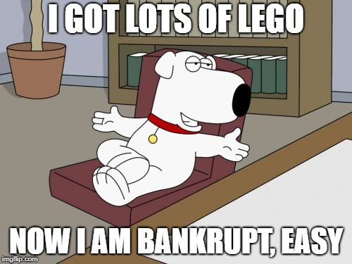 Brian Griffin | I GOT LOTS OF LEGO NOW I AM BANKRUPT, EASY | image tagged in memes,brian griffin | made w/ Imgflip meme maker