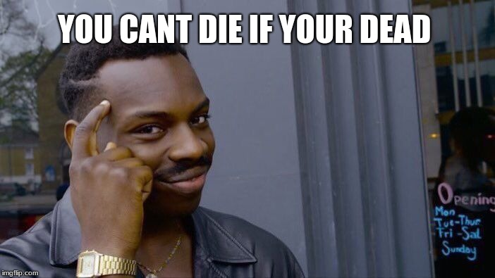 Roll Safe Think About It Meme | YOU CANT DIE IF YOUR DEAD | image tagged in memes,roll safe think about it | made w/ Imgflip meme maker