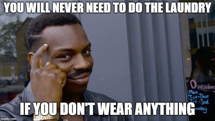 Roll Safe Think About It | YOU WILL NEVER NEED TO DO THE LAUNDRY IF YOU DON'T WEAR ANYTHING | image tagged in memes,roll safe think about it | made w/ Imgflip meme maker