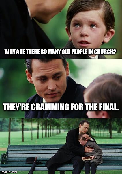 Finding Neverland Meme | WHY ARE THERE SO MANY OLD PEOPLE IN CHURCH? THEY'RE CRAMMING FOR THE FINAL. | image tagged in memes,finding neverland | made w/ Imgflip meme maker