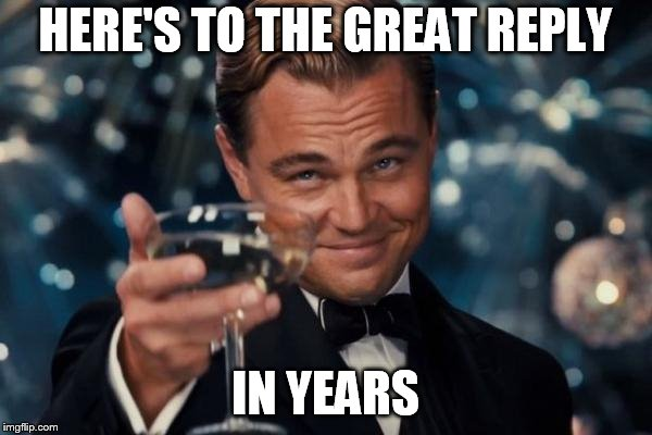 Leonardo Dicaprio Cheers Meme | HERE'S TO THE GREAT REPLY IN YEARS | image tagged in memes,leonardo dicaprio cheers | made w/ Imgflip meme maker