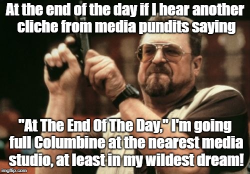 "Am I The Only One Around Here Meme | At the end of the day if I hear another cliche from media pundits saying ""At The End Of The Day,"" I'm going full Columbine at the nearest me 