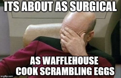 Captain Picard Facepalm Meme | ITS ABOUT AS SURGICAL AS WAFFLEHOUSE COOK SCRAMBLING EGGS | image tagged in memes,captain picard facepalm | made w/ Imgflip meme maker