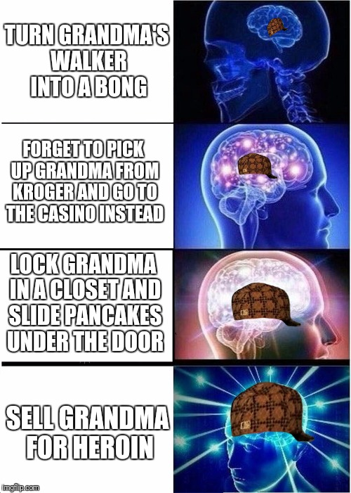 Expanding scumbag | TURN GRANDMA'S WALKER INTO A BONG FORGET TO PICK UP GRANDMA FROM KROGER AND GO TO THE CASINO INSTEAD LOCK GRANDMA IN A CLOSET AND SLIDE PANC | image tagged in memes,expanding brain,scumbag | made w/ Imgflip meme maker
