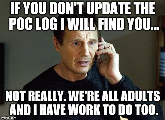 Liam Neeson Taken 2 Meme | IF YOU DON'T UPDATE THE POC LOG I WILL FIND YOU... NOT REALLY. WE'RE ALL ADULTS AND I HAVE WORK TO DO TOO. | image tagged in memes,liam neeson taken 2 | made w/ Imgflip meme maker