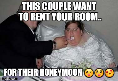 Fat couple | THIS COUPLE WANT TO RENT YOUR ROOM.. FOR THEIR HONEYMOON  | image tagged in fat couple | made w/ Imgflip meme maker