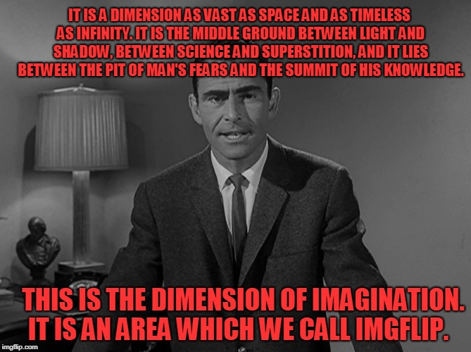 Insert spooky sounding music here. | IT IS A DIMENSION AS VAST AS SPACE AND AS TIMELESS AS INFINITY. IT IS THE MIDDLE GROUND BETWEEN LIGHT AND SHADOW, BETWEEN SCIENCE AND SUPERS | image tagged in rod sterling,rod serling twilight zone,imgflip zone,nixie knox | made w/ Imgflip meme maker