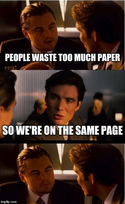 Inception Meme | PEOPLE WASTE TOO MUCH PAPER SO WE'RE ON THE SAME PAGE | image tagged in memes,inception | made w/ Imgflip meme maker
