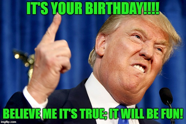 Donald Trump | IT'S YOUR BIRTHDAY!!!! BELIEVE ME IT'S TRUE; IT WILL BE FUN! | image tagged in donald trump,brithday | made w/ Imgflip meme maker