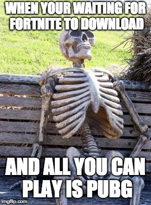 Waiting Skeleton Meme | WHEN YOUR WAITING FOR FORTNITE TO DOWNLOAD AND ALL YOU CAN PLAY IS PUBG | image tagged in memes,waiting skeleton | made w/ Imgflip meme maker