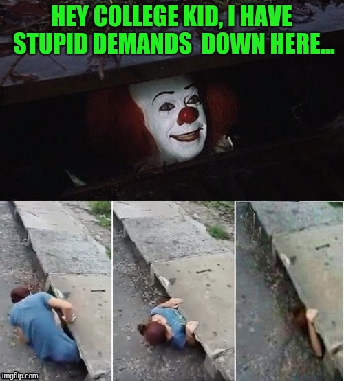 I wonder if they listen to themselves? | HEY COLLEGE KID, I HAVE STUPID DEMANDS  DOWN HERE... | image tagged in pennywise | made w/ Imgflip meme maker