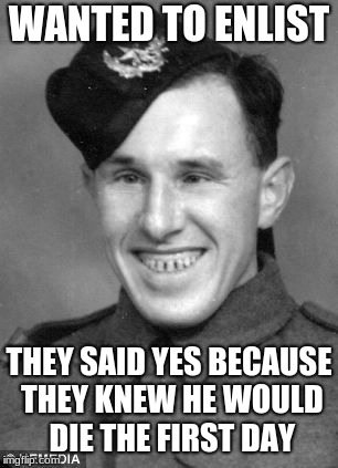 WANTED TO ENLIST THEY SAID YES BECAUSE THEY KNEW HE WOULD DIE THE FIRST DAY | image tagged in funny | made w/ Imgflip meme maker