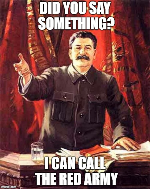 Stalin | DID YOU SAY SOMETHING? I CAN CALL THE RED ARMY | image tagged in stalin | made w/ Imgflip meme maker