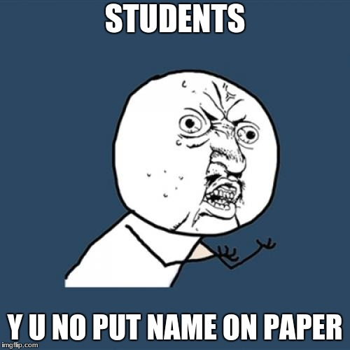 Y U No Meme | STUDENTS Y U NO PUT NAME ON PAPER | image tagged in memes,y u no | made w/ Imgflip meme maker
