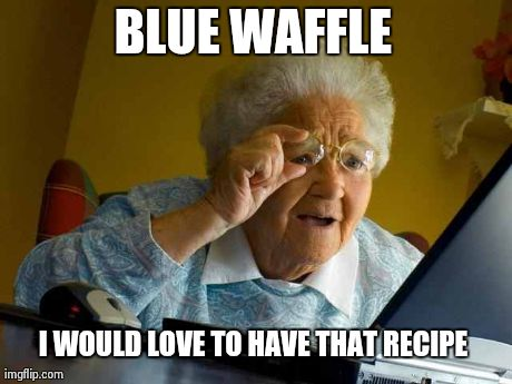 Grandma Finds The Internet Meme | BLUE WAFFLE I WOULD LOVE TO HAVE THAT RECIPE | image tagged in memes,grandma finds the internet | made w/ Imgflip meme maker