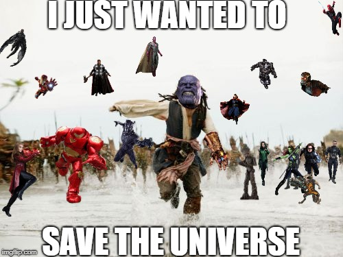 Why are you mad at me? | I JUST WANTED TO SAVE THE UNIVERSE | image tagged in memes,jack sparrow being chased,infinity war,thanos | made w/ Imgflip meme maker