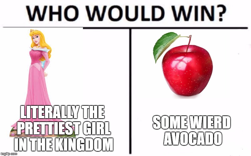 Who Would Win? Meme | LITERALLY THE PRETTIEST GIRL IN THE KINGDOM SOME WIERD AVOCADO | image tagged in memes,who would win | made w/ Imgflip meme maker