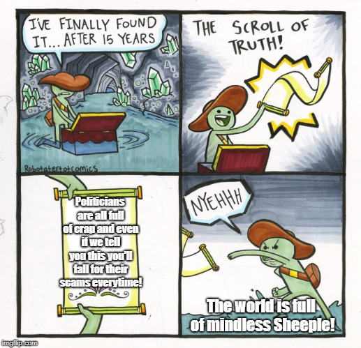 The Scroll Of Truth Meme | Politicians are all full of crap and even if we tell you this you'll fall for their scams everytime! The world is full of mindless Sheeple! | image tagged in memes,the scroll of truth | made w/ Imgflip meme maker