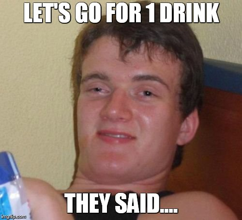 10 Guy Meme | LET'S GO FOR 1 DRINK THEY SAID.... | image tagged in memes,10 guy,funny,drinking,entertainment,funny memes | made w/ Imgflip meme maker