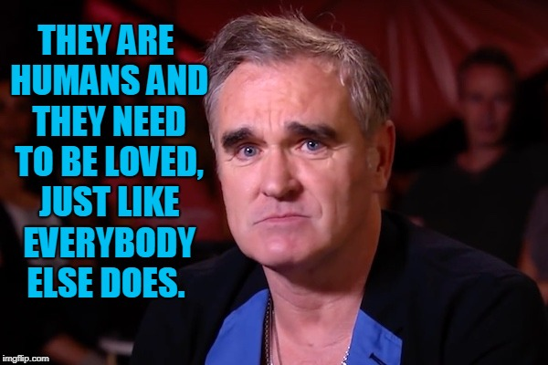 Morrisey | THEY ARE HUMANS AND THEY NEED TO BE LOVED, JUST LIKE EVERYBODY ELSE DOES. | image tagged in morrisey | made w/ Imgflip meme maker