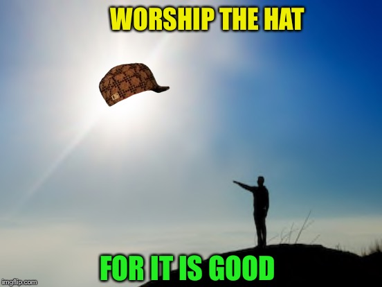 WORSHIP THE HAT FOR IT IS GOOD | made w/ Imgflip meme maker