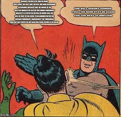Batman Slapping Robin Meme | TEACHER, I BELIEVE IT IS TIME WE MOVE NEXT CLASS, THE FACT THAT THE BELL HAS RANG ACCORDING TO SCHEDULE DICTATES THAT WE ARRIVE IN THE NEXT  | image tagged in memes,batman slapping robin | made w/ Imgflip meme maker