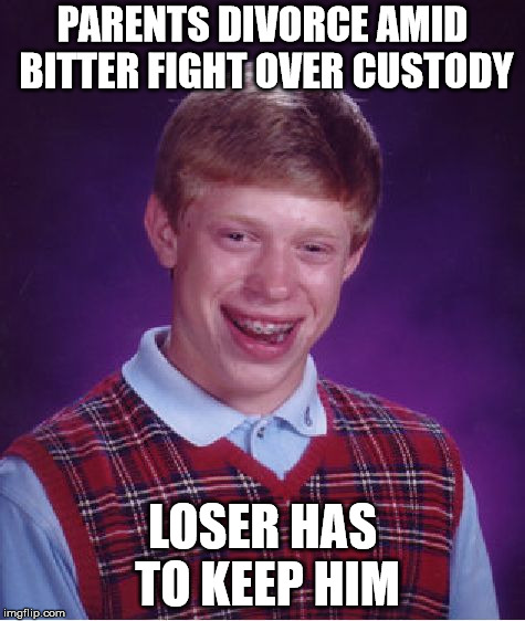 Bad Luck Brian Meme | PARENTS DIVORCE AMID BITTER FIGHT OVER CUSTODY LOSER HAS TO KEEP HIM | image tagged in memes,bad luck brian | made w/ Imgflip meme maker