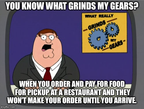 Peter Griffin News Meme | YOU KNOW WHAT GRINDS MY GEARS? WHEN YOU ORDER AND PAY FOR FOOD FOR PICKUP AT A RESTAURANT AND THEY WON'T MAKE YOUR ORDER UNTIL YOU ARRIVE. | image tagged in memes,peter griffin news,AdviceAnimals | made w/ Imgflip meme maker