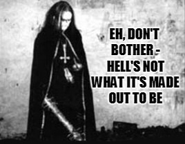 EH, DON'T BOTHER - HELL'S NOT WHAT IT'S MADE OUT TO BE | made w/ Imgflip meme maker