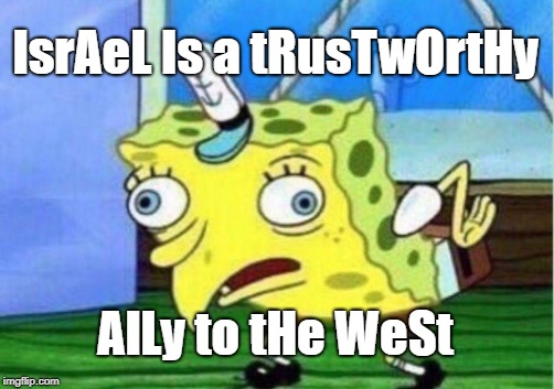 Mocking Spongebob Meme | IsrAeL Is a tRusTwOrtHy AlLy to tHe WeSt | image tagged in memes,mocking spongebob | made w/ Imgflip meme maker