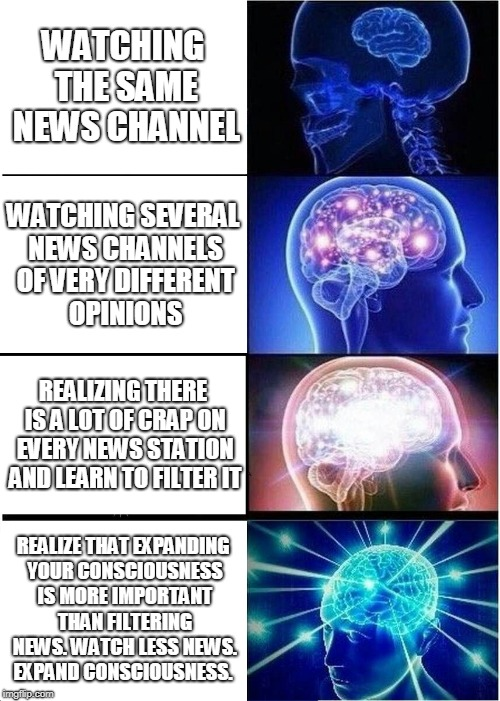 Expanding Brain Meme | WATCHING THE SAME NEWS CHANNEL WATCHING SEVERAL NEWS CHANNELS OF VERY DIFFERENT OPINIONS REALIZING THERE IS A LOT OF CRAP ON EVERY NEWS STAT | image tagged in memes,expanding brain | made w/ Imgflip meme maker