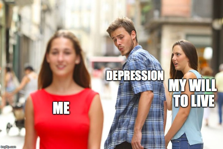 Distracted Boyfriend Meme | ME DEPRESSION MY WILL TO LIVE | image tagged in memes,distracted boyfriend | made w/ Imgflip meme maker