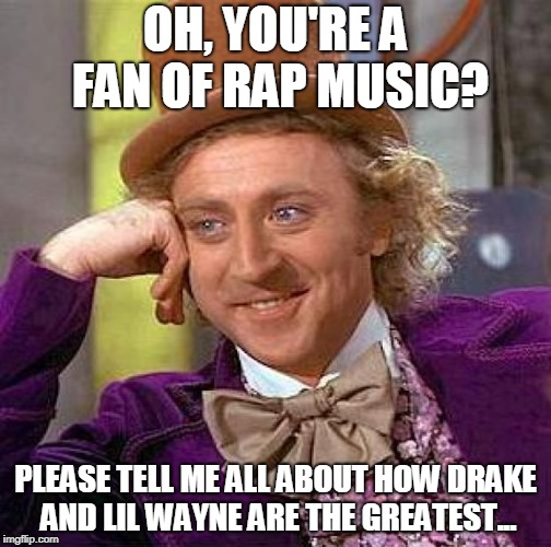 Rap Music Fan... | OH, YOU'RE A FAN OF RAP MUSIC? PLEASE TELL ME ALL ABOUT HOW DRAKE AND LIL WAYNE ARE THE GREATEST... | image tagged in memes,creepy condescending wonka | made w/ Imgflip meme maker