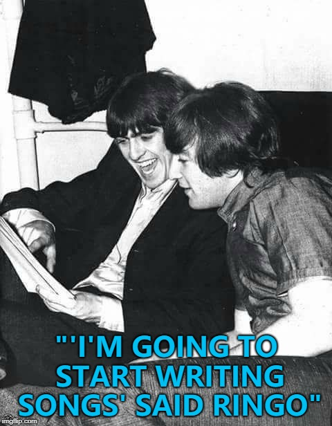 "He might finish one soon... :) | ""'I'M GOING TO START WRITING SONGS' SAID RINGO"" 