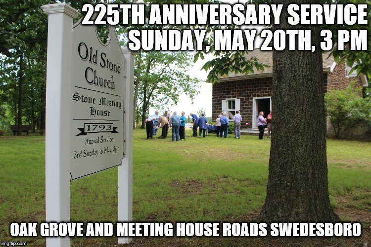 Old Stone Church  Anniversary Service | 225TH ANNIVERSARY SERVICE   SUNDAY, MAY 20TH, 3 PM OAK GROVE AND MEETING HOUSE ROADS SWEDESBORO | image tagged in old stone,stone meeting house,methodism,1793,dan stephens,methodist history | made w/ Imgflip meme maker